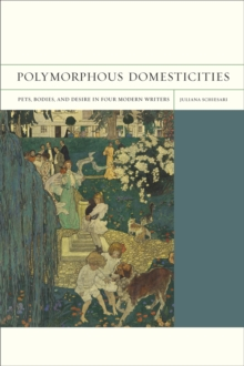 Polymorphous Domesticities : Pets, Bodies, and Desire in Four Modern Writers, Paperback Book