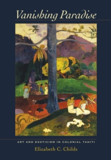 Vanishing Paradise : Art and Exoticism in Colonial Tahiti, Hardback Book