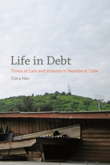Life in Debt : Times of Care and Violence in Neoliberal Chile, Hardback Book
