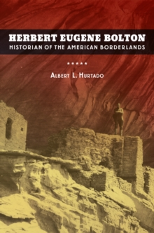 Herbert Eugene Bolton : Historian of the American Borderlands, Hardback Book