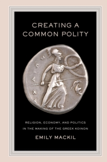 Creating a Common Polity : Religion, Economy, and Politics in the Making of the Greek Koinon, Hardback Book