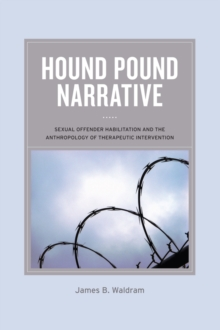 Hound Pound Narrative : Sexual Offender Habilitation and the Anthropology of Therapeutic Intervention, Hardback Book