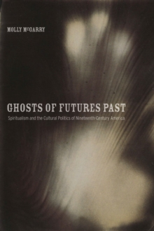 Ghosts of Futures Past : Spiritualism and the Cultural Politics of Nineteenth-Century America, Paperback Book
