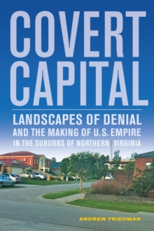 Covert Capital : Landscapes of Denial and the Making of U.S. Empire in the Suburbs of Northern Virginia, Paperback / softback Book
