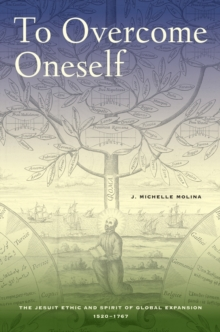 To Overcome Oneself : The Jesuit Ethic and Spirit of Global Expansion, 1520-1767, Hardback Book