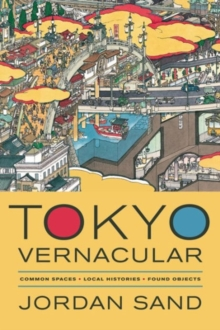 Tokyo Vernacular : Common Spaces, Local Histories, Found Objects, Hardback Book