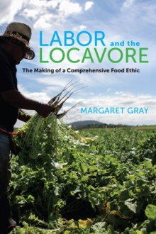Labor and the Locavore : The Making of a Comprehensive Food Ethic, Hardback Book