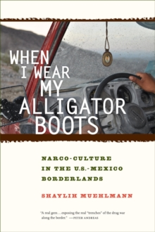 When I Wear My Alligator Boots : Narco-Culture in the U.S. Mexico Borderlands, Hardback Book