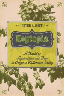 Hoptopia : A World of Agriculture and Beer in Oregon's Willamette Valley, Paperback / softback Book