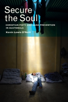 Secure the Soul : Christian Piety and Gang Prevention in Guatemala, Paperback / softback Book