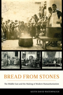 Bread from Stones : The Middle East and the Making of Modern Humanitarianism, Hardback Book
