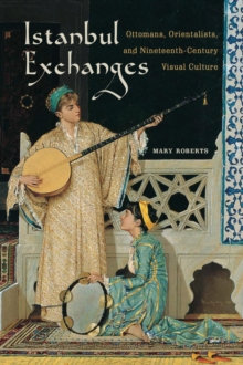Istanbul Exchanges : Ottomans, Orientalists, and Nineteenth-Century Visual Culture, Hardback Book