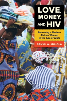 Love, Money, and HIV : Becoming a Modern African Woman in the Age of AIDS, Paperback Book