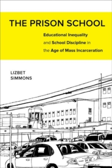 The Prison School : Educational Inequality and School Discipline in the Age of Mass Incarceration, Hardback Book