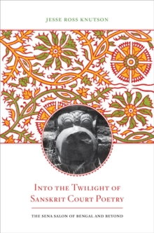 Into the Twilight of Sanskrit Court Poetry : The Sena Salon of Bengal and Beyond, Hardback Book