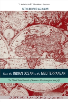 From the Indian Ocean to the Mediterranean : The Global Trade Networks of Armenian Merchants from New Julfa, Paperback / softback Book