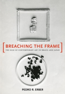 Breaching the Frame : The Rise of Contemporary Art in Brazil and Japan, Hardback Book