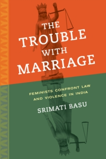 The Trouble with Marriage : Feminists Confront Law and Violence in India, Hardback Book