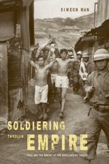 Soldiering through Empire : Race and the Making of the Decolonizing Pacific, Hardback Book