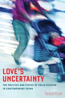 Love's Uncertainty : The Politics and Ethics of Child Rearing in Contemporary China, Paperback / softback Book