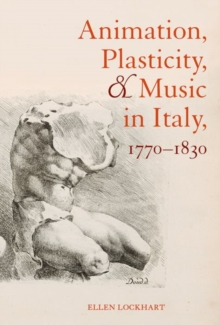 Animation, Plasticity, and Music in Italy, 1770-1830, Hardback Book