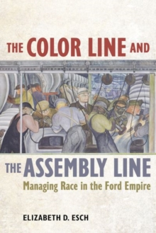 The Color Line and the Assembly Line : Managing Race in the Ford Empire, Hardback Book
