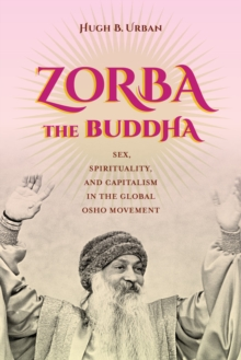 Zorba the Buddha : Sex, Spirituality, and Capitalism in the Global Osho Movement, Paperback / softback Book