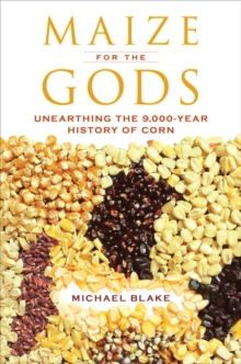Maize for the Gods : Unearthing the 9,000-Year History of Corn, Paperback / softback Book