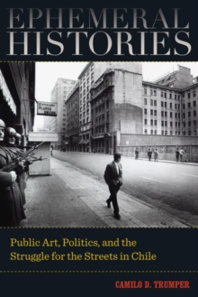 Ephemeral Histories : Public Art, Politics, and the Struggle for the Streets in Chile, Hardback Book