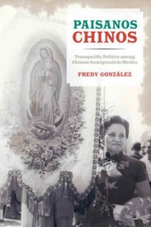 Paisanos Chinos : Transpacific Politics among Chinese Immigrants in Mexico, Paperback / softback Book