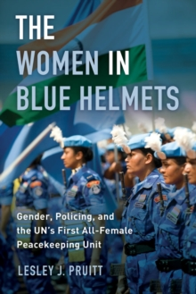 The Women in Blue Helmets : Gender, Policing, and the UN's First All-Female Peacekeeping Unit, Paperback / softback Book