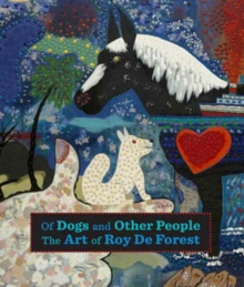 Of Dogs and Other People : The Art of Roy De Forest, Hardback Book