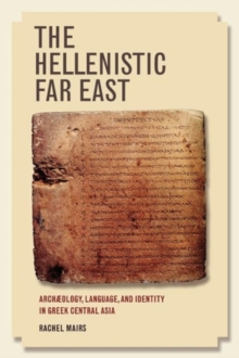 The Hellenistic Far East : Archaeology, Language, and Identity in Greek Central Asia, Paperback / softback Book