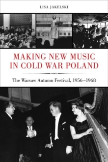 Making New Music in Cold War Poland : The Warsaw Autumn Festival, 1956-1968, Hardback Book