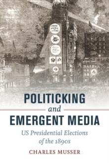 Politicking and Emergent Media : US Presidential Elections of the 1890s, Hardback Book