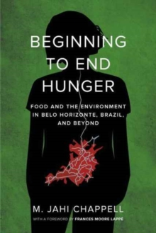 Beginning to End Hunger : Food and the Environment in Belo Horizonte, Brazil, and Beyond, Paperback Book