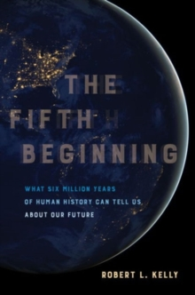 The Fifth Beginning : What Six Million Years of Human History Can Tell Us about Our Future, Hardback Book