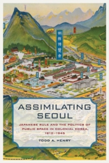 Assimilating Seoul : Japanese Rule and the Politics of Public Space in Colonial Korea, 1910-1945, Paperback Book
