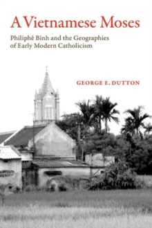 A Vietnamese Moses : Philiphe Binh and the Geographies of Early Modern Catholicism, Paperback / softback Book