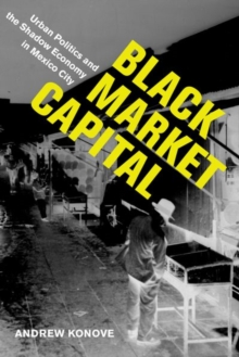 Black Market Capital : Urban Politics and the Shadow Economy in Mexico City, Hardback Book