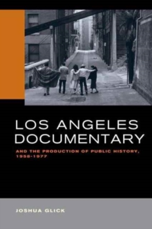 Los Angeles Documentary and the Production of Public History, 1958-1977, Paperback Book