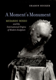 A Moment's Monument : Medardo Rosso and the International Origins of Modern Sculpture, Hardback Book
