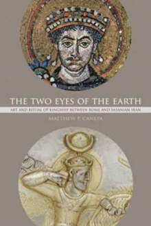 The Two Eyes of the Earth : Art and Ritual of Kingship between Rome and Sasanian Iran, Paperback / softback Book