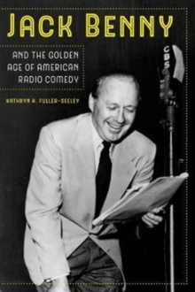 Jack Benny and the Golden Age of American Radio Comedy, Paperback / softback Book