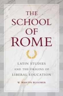 The School of Rome : Latin Studies and the Origins of Liberal Education, Paperback / softback Book