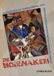 The Noisemakers : Estridentismo, Vanguardism, and Social Action in Postrevolutionary Mexico, Hardback Book