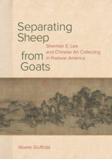 Separating Sheep from Goats : Sherman E. Lee and Chinese Art Collecting in Postwar America, Hardback Book