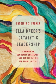Ella Baker's Catalytic Leadership : A Primer on Community Engagement and Communication for Social Justice, Paperback / softback Book