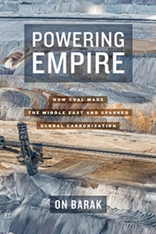 Powering Empire : How Coal Made the Middle East and Sparked Global Carbonization, Hardback Book
