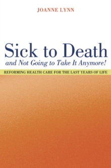 Sick To Death and Not Going to Take It Anymore! : Reforming Health Care for the Last Years of Life, PDF eBook